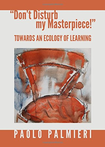 Dont Disturb My Masterpiece!: Towards an Ecology of Learning: Paolo Palmieri