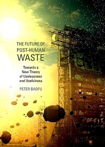 The Future of Post-Human Waste: Towards a New Theory of Uselessness and Usefulness: Peter Baofu