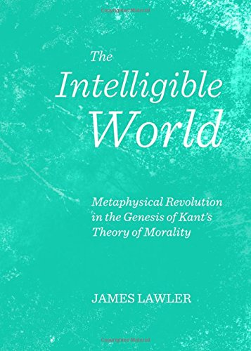 9781443844710: The Intelligible World: Metaphysical Revolution in the Genesis of Kant's Theory of Morality