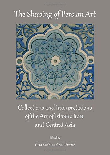 9781443849241: The Shaping of Persian Art: Collections and Interpretations of the Art of Islamic Iran and Central Asia