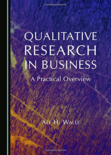 Qualitative Research in Business: A Practical Overview: Walle, Alf H.