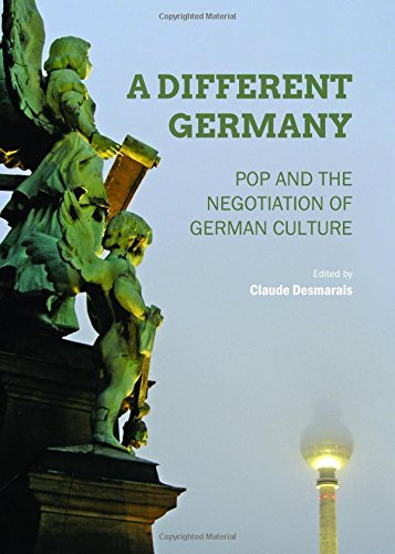 A Different Germany: Pop and the Negotiation of German Culture: Desmarais, Claude