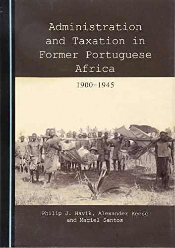 Administration and Taxation in Former Portuguese Africa 1900-1945: Philip J. Havik; Alexander Keese...