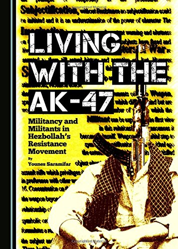 Living with the AK-47: Militancy and Militants in Hezbollah's Resistance Movement: Saramifar, ...