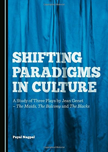 Shifting Paradigms in Culture: A Study of Three Plays by Jean Genet - The Maids, The Balcony and ...