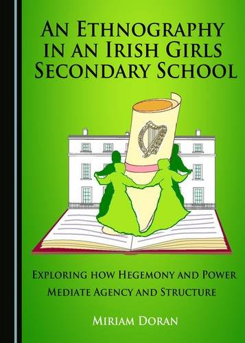 An Ethnography in an Irish Girls Secondary School: Exploring How Hegemony and Power Mediate Agency ...