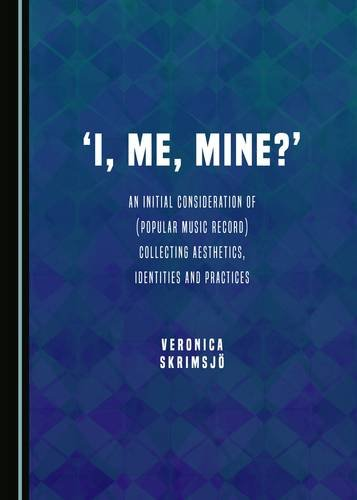 9781443889124: 'I, Me, Mine?': An Initial Consideration of (Popular Music Record) Collecting Aesthetics, Identities and Practices