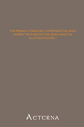 9781444403374: The Persian Literature, Comprising The Shah Nameh, The Rubaiyat, The Divan, and The Gulistan, Volume 1