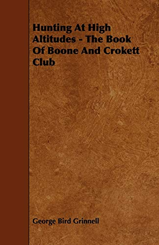 Hunting at High Altitudes - The Book of Boone and Crokett Club: Grinnell, George Bird