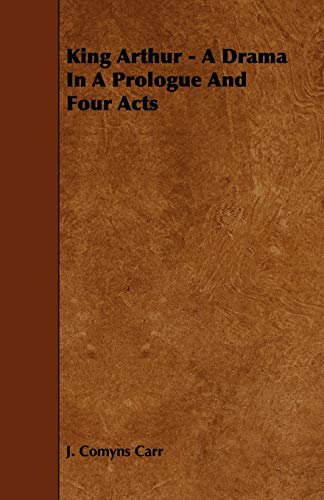 King Arthur - A Drama in a Prologue and Four Acts: J. Comyns Carr