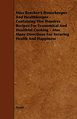 Miss Beechers Housekeeper and Healthkeeper - Containing Five Hundres Recipes for Economical and ...