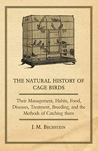 The Natural History of Cage Birds - Their Management, Habits, Food, Diseases, Treatment, Breeding, ...