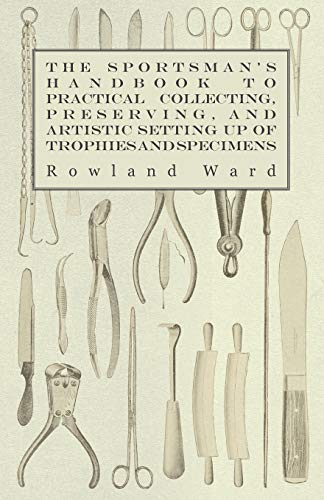 The Sportsmans Handbook to Practical Collecting, Preserving, and Artistic Setting Up of Trophies ...