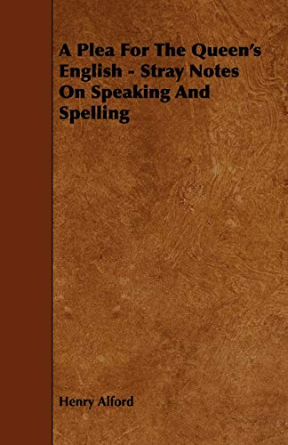A Plea for the Queens English - Stray Notes on Speaking and Spelling: Henry Alford