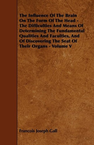 9781444610475: The Influence Of The Brain On The Form Of The Head - The Difficulties And Means Of Determining The Fundamental Qualities And Faculties, And Of Discovering The Seat Of Their Organs - Volume V