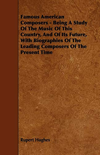 9781444617153: Famous American Composers - Being a Study of the Music of This Country, and of Its Future, with Biographies of the Leading Composers of the Present Ti