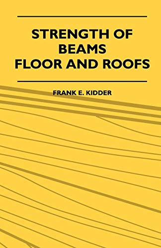 Strength Of Beams, Floor And Roofs - Including Directions For Designing And Detailing Roof Trusses,...