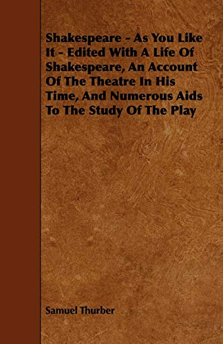 Shakespeare - As You Like It - Edited with a Life of Shakespeare, an Account of the Theatre in His ...