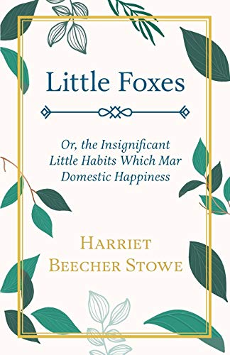 Little Foxes, Or, the Insignificant Little Habits: Stowe, Harriet Beecher