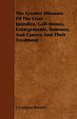 The Greater Diseases of the Liver - Jaundice, Gall-Stones, Enlargements, Tumours, and Cancer, and ...