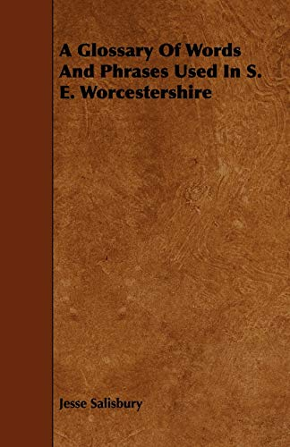 A Glossary of Words and Phrases Used in S. E. Worcestershire: Jesse Salisbury