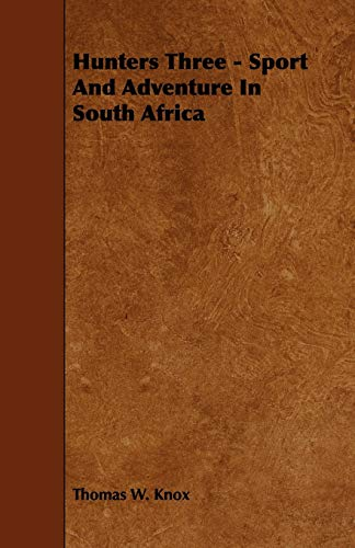 Hunters Three - Sport And Adventure In South Africa: THOMAS W. KNOX