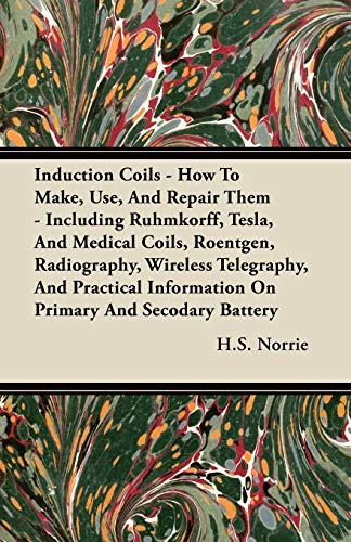 9781444642636: Induction Coils - How to Make, Use, and Repair Them - Including Ruhmkorff, Tesla, and Medical Coils, Roentgen, Radiography, Wireless Telegraphy, and P