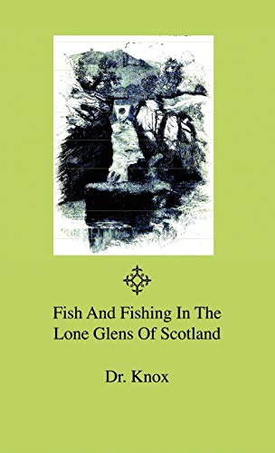 Fish And Fishing In The Lone Glens Of Scotland: Dr. Knox