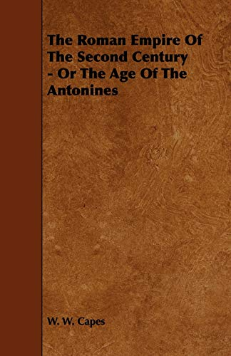 The Roman Empire of the Second Century - Or the Age of the Antonines: W. W. Capes