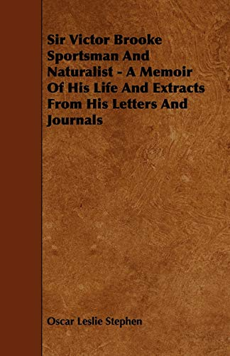 Sir Victor Brooke Sportsman and Naturalist - A Memoir of His Life and Extracts from His Letters and...