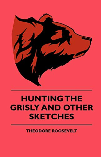 Hunting The Grisly And Other Sketches - An Account Of The Big Game Of The United States And Its ...