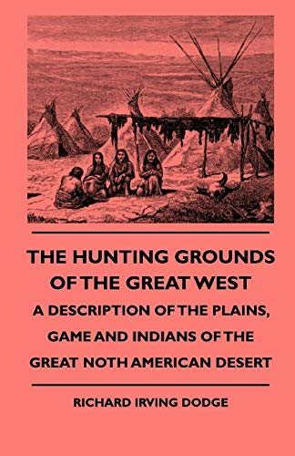The Hunting Grounds Of The Great West - A Description Of The Plains, Game And Indians Of The Great ...