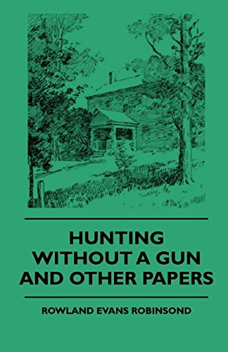 Hunting Without a Gun and Other Papers: Rowland Evans Robinsond