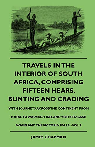 Travels In The Interior Of South Africa, Comprising Fifteen Hears, Bunting And Crading - With Journeys Across The Continent From Natal To Walvisch ... To Lake Ngami And The Victoria Falls - Vol 2 (1444647822) by Chapman, James