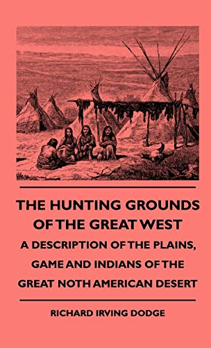 The Hunting Grounds Of The Great West: Dodge, Richard Irving