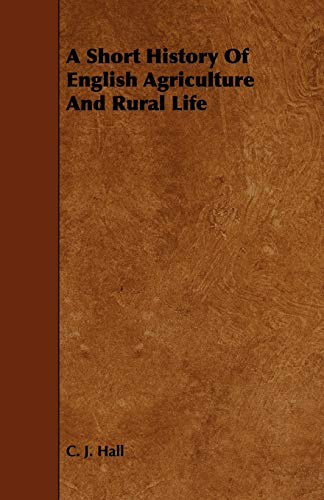 A Short History of English Agriculture and Rural Life: C. J. Hall