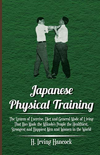 9781444650860: Japanese Physical Training - The System of Exercise, Diet and General Mode of Living That Has Made the Mikado's People the Healthiest, Strongest and Happiest Men and Women in the World