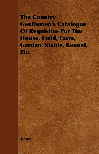 The Country Gentlemens Catalogue of Requisites for the House, Field, Farm, Garden, Stable, Kennel, ...