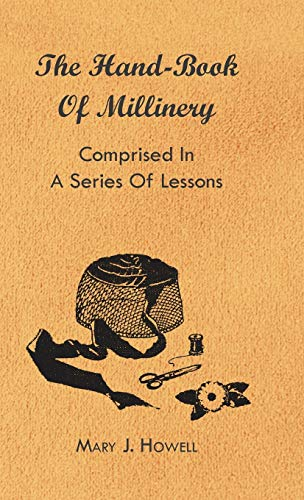 The Hand-Book of Millinery - Comprised in a Series of Lessons for the Formation of Bonnets, Capotes...