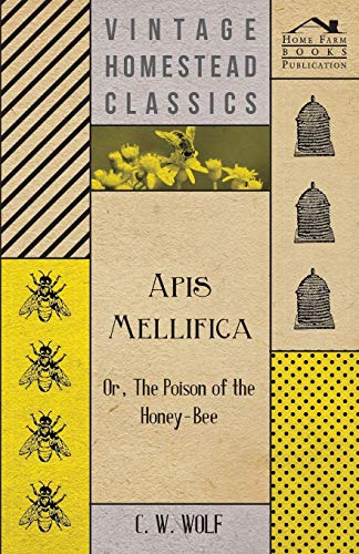 Apis Mellifica - Or, The Poison Of The Honey-Bee: C. W. Wolf