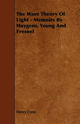 The Wave Theory of Light - Memoirs by Huygens, Young and Fresnel: Henry Crew