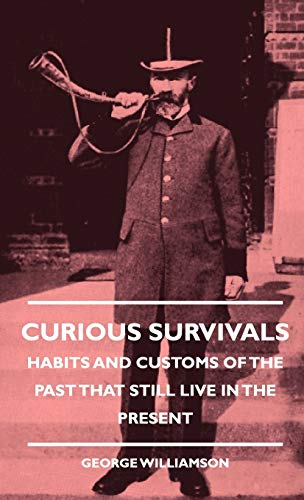 Curious Survivals - Habits And Customs Of The Past That Still Live In The Present: George ...