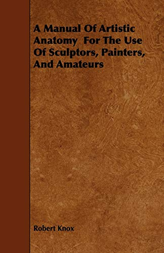 A Manual of Artistic Anatomy for the Use of Sculptors, Painters, and Amateurs: Robert Knox