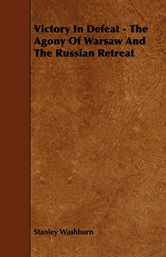 Victory In Defeat - The Agony Of Warsaw And The Russian Retreat: Stanley Washburn