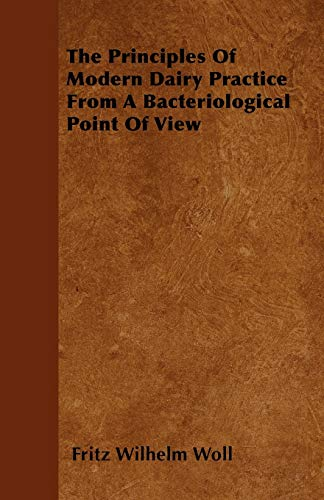 The Principles of Modern Dairy Practice from a Bacteriological Point of View: Fritz Wilhelm Woll