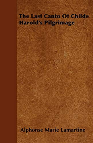 The Last Canto of Childe Harolds Pilgrimage: Alphonse Marie Lamartine