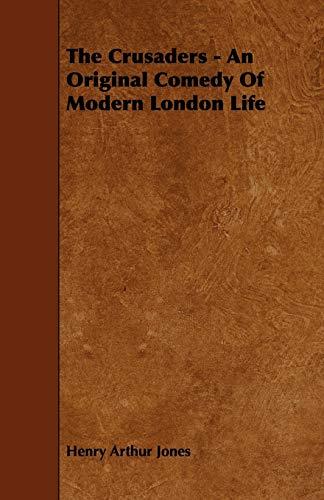 The Crusaders - An Original Comedy of Modern London Life: Henry Arthur Jones