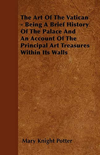 The Art Of The Vatican - Being A Brief History Of The Palace And An Account Of The Principal Art ...