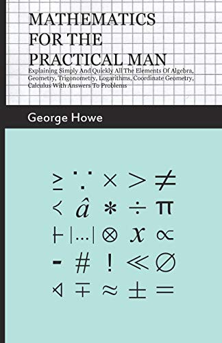 9781444679144: Mathematics For The Practical Man - Explaining Simply And Quickly All The Elements Of Algebra, Geometry, Trigonometry, Logarithms, Coordinate Geometry, Calculus With Answers To Problems