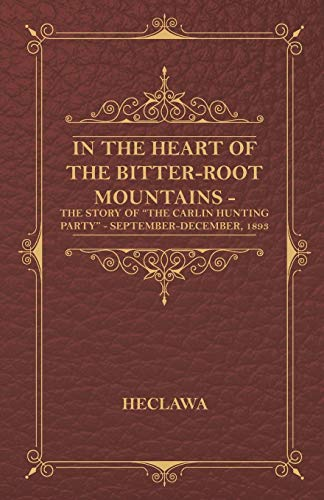 In the Heart of the Bitter-Root Mountains - The Story of The Carlin Hunting Party - ...